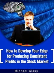 How to Develop Your Edge to Produce Consistent Profits in the Stock Market ebook by Michael Glass