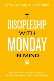 Discipleship With Monday in Mind - How Churches Across the Country Are Helping Their People Connect Faith and Work ebook by Skye Jethani, Luke Bobo