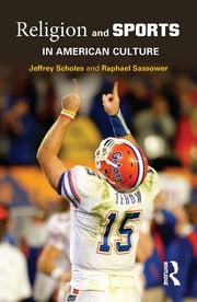 Religion and Sports in American Culture ebook by Jeffrey Scholes,Raphael Sassower