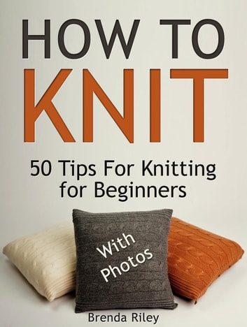 How To Knit: 50 Tips For Knitting for Beginners (With Photos) ebook by Brenda Riley