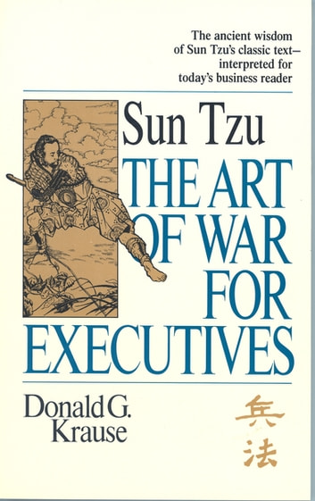 The Art of War for Executives - Sun Tzu's Classic Text Interpreted for Today's Business Reader ebook by Donald G. Krause