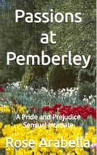 Passions at Pemberley: A Pride and Prejudice Sensual Intimate ebook by Rose Arabella