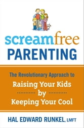 Screamfree Parenting - The Revolutionary Approach to Raising Your Kids by Keeping Your Cool ebook by Hal Edward Runkel