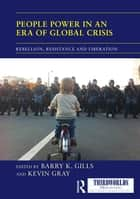 People Power in an Era of Global Crisis - Rebellion, Resistance and Liberation ebook by Barry K. Gills, Kevin Gray