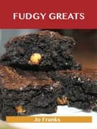 Fudgy Greats: Delicious Fudgy Recipes, The Top 100 Fudgy Recipes ebook by Jo Franks