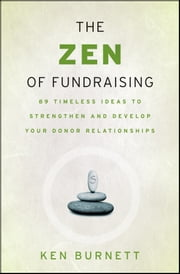 The Zen of Fundraising - 89 Timeless Ideas to Strengthen and Develop Your Donor Relationships ebook by Ken Burnett