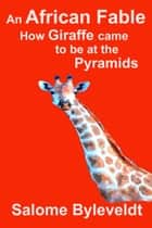 An African Fable: How Giraffe came to be at the Pyramids ebook by Salome Byleveldt