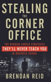 Stealing the Corner Office - The Winning Career Strategies They'll Never Teach You in Business School ebook by Brendan Reid
