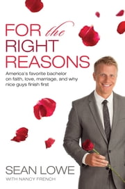 For the Right Reasons - America's Favorite Bachelor on Faith, Love, Marriage, and Why Nice Guys Finish First ebook by Sean Lowe,Nancy French