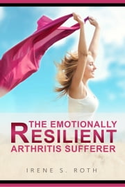 The Emotionally Resilient Arthritis Sufferer ebook by Irene S. Roth