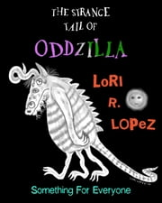 The Strange Tail Of Oddzilla - Something For Everyone ebook by Lori R. Lopez