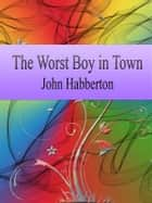 The Worst Boy in Town ebook by John Habberton