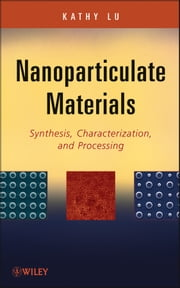 Nanoparticulate Materials - Synthesis, Characterization, and Processing ebook by Kathy Lu