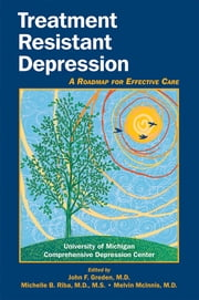 Treatment Resistant Depression - A Roadmap for Effective Care ebook by John F. Greden,Michelle B. Riba,Melvin G. McInnis,University of Michigan Comprehensive Depression Center
