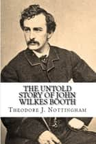 The Untold Story of John Wilkes Booth ebook by Theodore J. Nottingham