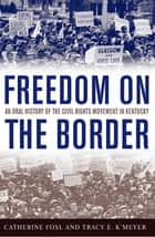 Freedom on the Border - An Oral History of the Civil Rights Movement in Kentucky ebook by Catherine Fosl, Tracy E. K'Meyer, Terry Birdwhistell,...