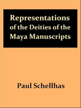 Representations of the Deities of the Maya Manuscripts, Second Edition [Illustrated] ebook by Paul Schellhas,Selma Wesselhoeft, Translator,A. M. Parker, Translator