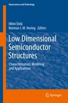 Low Dimensional Semiconductor Structures ebook by Hilmi Ünlü,Norman J. M. Horing
