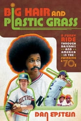 Big Hair and Plastic Grass - A Funky Ride Through Baseball and America in the Swinging '70s ebook by Dan Epstein