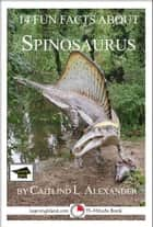 14 Fun Facts About Spinosaurus: Educational Version ebook by Caitlind L. Alexander