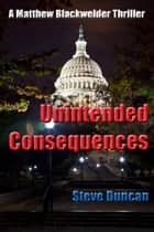 Unintended Consequences: A Matthew Blackwelder Thriller ebook by Steve Duncan