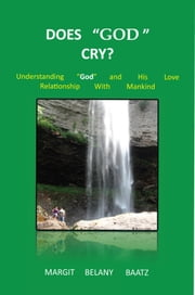 Does God Cry? - Understanding God and His love relationship with Mankind ebook by Margit Belany Baatz