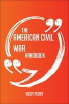 The American Civil War Handbook - Everything You Need To Know About American Civil War ebook by Ricky Perry