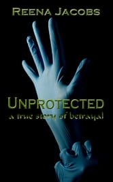 Unprotected: A True Story of Betrayal ebook by Reena Jacobs