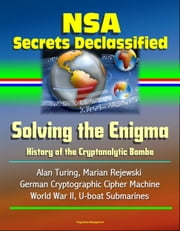 NSA Secrets Declassified: Solving the Enigma: History of the Cryptanalytic Bombe - Alan Turing, Marian Rejewski, German Cryptographic Cipher Machine, World War II, U-boat Submarines ebook by Progressive Management