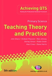 Primary Science: Teaching Theory and Practice ebook by Professor John Sharp,Mr Graham A Peacock,Mr Rob Johnsey,Dr Shirley Simon,Robin Smith,Alan Cross,Diane Harris