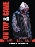 "On Top of My Game - ""Real and Powerful"" ebook by Johnny W. Jackson III"
