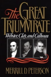 The Great Triumvirate: Webster, Clay, and Calhoun ebook by Merrill D. Peterson