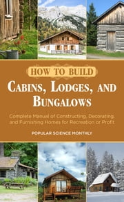 How to Build Cabins, Lodges, and Bungalows - Complete Manual of Constructing, Decorating, and Furnishing Homes for Recreation or Profit ebook by Kobo.Web.Store.Products.Fields.ContributorFieldViewModel