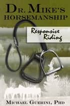 Dr. Mike's Horsemanship Responsive Riding - Responsive Riding ebook by Michael Guerini