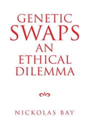 Genetic Swaps an Ethical Dilemma ebook by Nickolas Bay