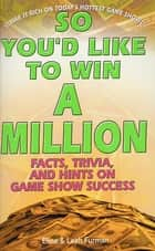 So You'd Like to Win a Million - Facts, Trivia and Inside Hints on Game Show Success ebook by Elina Furman, Leah Furman