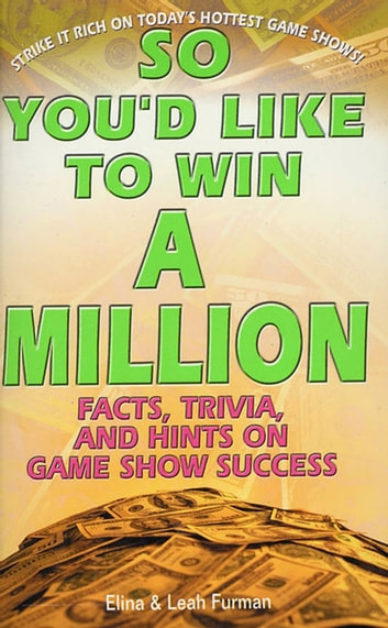So You'd Like to Win a Million - Facts, Trivia and Inside Hints on Game Show Success ebook by Elina Furman,Leah Furman