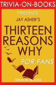 Thirteen Reasons Why by Jay Asher (Trivia-On-Books) ebook by Trivion Books