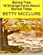 Bonsai Tree: 18 Strange Facts About Bonsai Trees ebook by Betty McClure