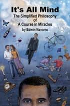 It's All Mind: The Simplified Philosophy of A Course in Miracles ebook by Edwin Navarro