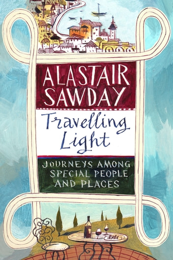Travelling Light - Journeys Among Special People and Places eBook by Alastair Sawday
