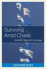 Surviving Amid Chaos - Israel's Nuclear Strategy ebook by Louis René Beres