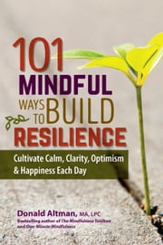 101 Mindful Ways To Build Resilience - Cultivate Calm, Clarity, Optimism & Happiness Each Day ebook by Donald Altman