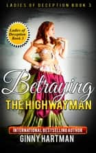 Betraying The Highwayman (Ladies of Deception Book 3) ebook by Ginny Hartman