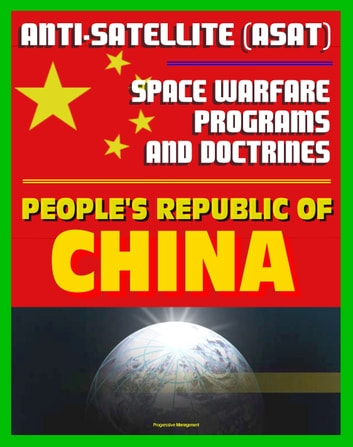People's Republic of China Anti-Satellite (ASAT) and Space Warfare Programs, Policies and Doctrines: An Assessment including the 2007 Shootdown Incident, Space Weapons ekitaplar by Progressive Management