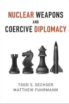 Nuclear Weapons and Coercive Diplomacy ebook by Todd S. Sechser,Matthew Fuhrmann