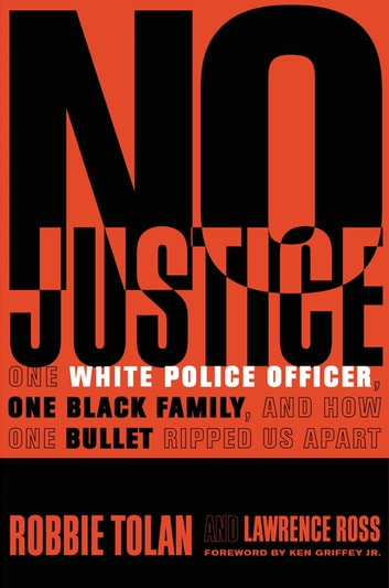No Justice - One White Police Officer, One Black Family, and How One Bullet Ripped Us Apart ebook by Robbie Tolan,Lawrence Ross