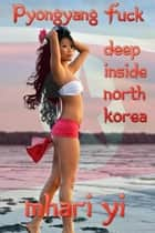 Pyongyang Fuck deep inside North Korea. ebook by Mhari Yi