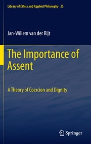 The Importance of Assent - A Theory of Coercion and Dignity ebook by Jan-Willem Van der Rijt