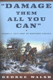 Damage Them All You Can - Robert E. Lee's Army of Northern Virginia ebook by George Walsh